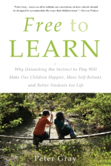 Free to Learn : Why Unleashing the Instinct to Play Will Make Our Children Happier, More Self-Reliant, and Better Students for Life, Paperback / softback Book