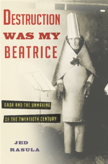Destruction Was My Beatrice : Dada and the Unmaking of the Twentieth Century, Hardback Book