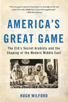 America's Great Game : The CIA's Secret Arabists and the Shaping of the Modern Middle East, Paperback / softback Book
