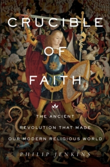 Crucible of Faith : The Ancient Revolution That Made Our Modern Religious World, Hardback Book