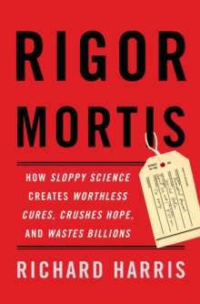 Rigor Mortis : How Sloppy Science Creates Worthless Cures, Crushes Hope, and Wastes Billions, EPUB eBook