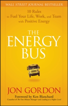 The Energy Bus : 10 Rules to Fuel Your Life, Work, and Team with Positive Energy, Hardback Book