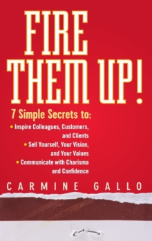 Fire Them Up! : 7 Simple Secrets to: Inspire Colleagues, Customers, and Clients; Sell Yourself, Your Vision, and Your Values; Communicate with Charisma and Confidence, Hardback Book