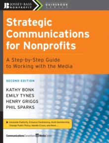 Strategic Communications for Nonprofits : A Step-by-Step Guide to Working with the Media, Paperback Book
