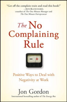 The No Complaining Rule : Positive Ways to Deal with Negativity at Work, Hardback Book