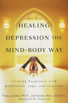 Healing Depression the Mind-body Way : Creating Happiness with Meditation, Yoga, and Ayurveda, Paperback Book