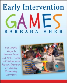 Early Intervention Games : Fun, Joyful Ways to Develop Social and Motor Skills in Children with Autism Spectrum Or Sensory Processing Disorders, Paperback Book