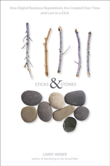Sticks and Stones : How Digital Business Reputations Are Created Over Time and Lost in a Click, Hardback Book