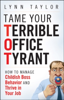 Tame Your Terrible Office Tyrant : How to Manage Childish Boss Behavior and Thrive in Your Job, Hardback Book