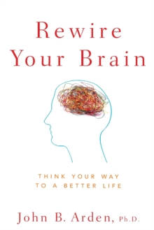Rewire Your Brain : Think Your Way to a Better Life, Paperback / softback Book