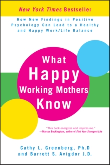 What Happy Working Mothers Know : How New Findings in Positive Psychology Can Lead to a Healthy and Happy Work/Life Balance, Hardback Book