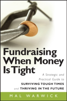 Fundraising When Money Is Tight : A Strategic and Practical Guide to Surviving Tough Times and Thriving in the Future, PDF eBook