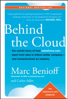 Behind the Cloud : The Untold Story of How Salesforce.com Went From Idea to Billion-dollar Company-- and Revolutionized an Industry, Hardback Book