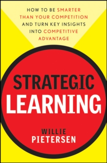 Strategic Learning : How to be Smarter Than Your Competition - and Turn Key Insights into Competitive Advantage, Hardback Book