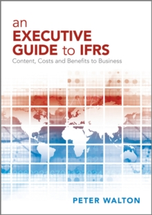 An Executive Guide to IFRS : Content, Costs and Benefits to Business, Paperback Book