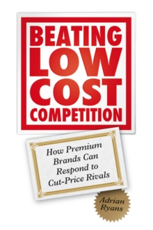 Beating Low Cost Competition : How Premium Brands Can Respond to Cut-Price Rivals, Hardback Book