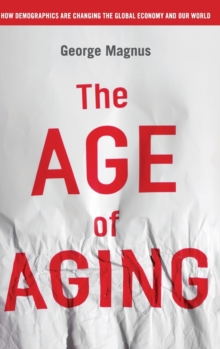 The Age of Aging : How Demographics are Changing the Global Economy and Our World, Hardback Book