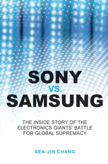 Sony Vs Samsung - the Inside Story of the Electronics' Giants Battle for Global Supremacy, Paperback Book
