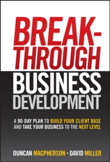 Breakthrough Business Development : A 90 Day Plan to Build Your Client Base and Take Your Business to the Next Level, Hardback Book