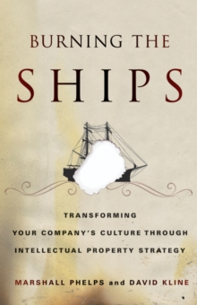 Burning the Ships : Transforming Your Company's Culture Through Intellectual Property Strategy, Paperback / softback Book