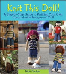 Knit This Doll! : A Step-by-Step Guide to Knitting Your Own Customizable Amigurumi Doll, EPUB eBook