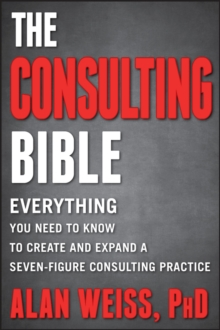 The Consulting Bible : Everything You Need to Know to Create and Expand a Seven-figure Consulting Practice, Paperback Book