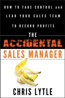 The Accidental Sales Manager : How to Take Control and Lead Your Sales Team to Record Profits, Hardback Book