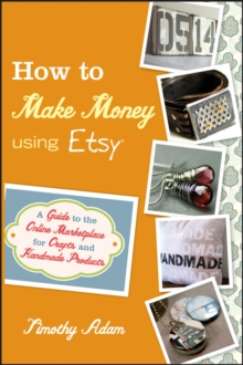 How to Make Money Using Etsy : A Guide to the Online Marketplace for Crafts and Handmade Products, Paperback Book