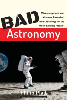 Bad Astronomy : Misconceptions and Misuses Revealed, From Astrology to the Moon Landing 'Hoax', Paperback Book