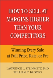 How to Sell at Margins Higher Than Your Competitors : Winning Every Sale at Full Price, Rate, or Fee, Hardback Book