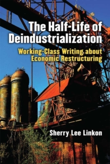 The Half-Life of Deindustrialization : Working-Class Writing about Economic Restructuring, Hardback Book