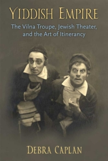 Yiddish Empire : The Vilna Troupe, Jewish Theater, and the Art of Itinerancy, Hardback Book