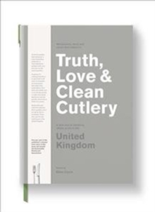Truth, Love & Clean Cutlery : A Guide to the truly good restaurants and food experiences of the United Kingdom, Paperback / softback Book