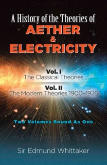 History of the Theories of Aether and Electricity, Vol. I : The Classical Theories; Vol. II: The Modern Theories, 1900-1926, Paperback Book
