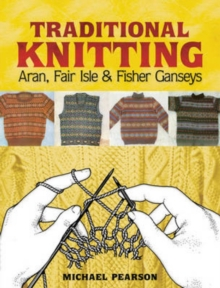 Michael Pearson's Traditional Knitting : Aran, Fair Isle and Fisher Ganseys, New & Expanded Edition, Paperback / softback Book