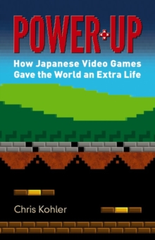 Power Up : How Japanese Video Games Gave the World an Extra Life, Paperback Book