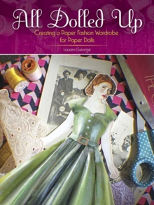 All Dolled Up : Creating a Paper Fashion Wardrobe for Paper Dolls, Paperback Book
