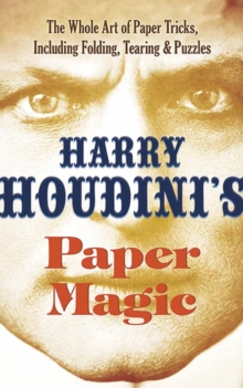 Houdini's Paper Magic : The Whole Art of Paper Tricks, Including Folding, Tearing and Puzzles, Paperback Book