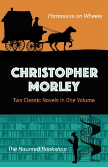 Christopher Morley: Two Classic Novels in One Volume : Parnassus on Wheels and The Haunted Bookshop, Paperback Book