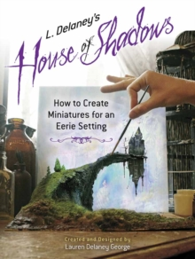 L. Delaney's House of Shadows : How to Create Miniatures for an Eerie Setting, Paperback Book