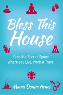 Bless This House : Mama Donna's Guide to Creating Sacred Space Where You Live, Work and Travel, Paperback / softback Book