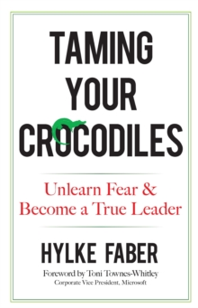 Taming Your Crocodiles: Better Leadership Through Personal Growth : Unlearn Fear & Become a True Leader, Hardback Book