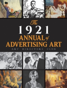 The 1921 Annual of Advertising Art: The Catalog of the First Exhibition Held by The Art Directors Club : The Catalog of the First Exhibition Held by The Art Directors Club, Paperback / softback Book