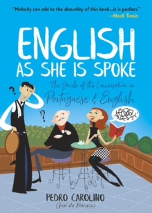 English as She Is Spoke: The Guide of the Conversation in Portuguese and English : The Guide of the Conversation in Portuguese and English, Paperback / softback Book