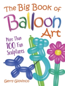 The Big Book of Balloon Art : More Than 100 Fun Sculptures, Paperback / softback Book