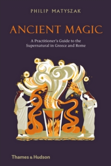Ancient Magic : A Practitioner's Guide to the Supernatural in Greece and Rome, Hardback Book