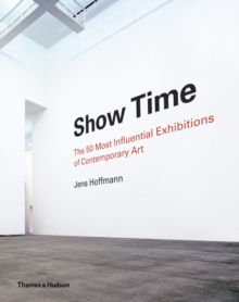 Show Time: 50 Most Influential Exhibitions in Contemporary Art : 50 Most Influential Exhibitions of Contemporary Art, Hardback Book
