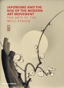 Japonisme and the Rise of the Modern Art Movement : The Arts of the Meiji Period, Hardback Book