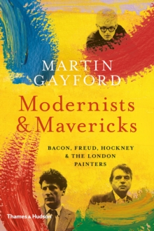 Modernists and Mavericks : Bacon, Freud, Hockney and the London Painters 1945-70, Hardback Book