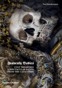 Heavenly Bodies : Cult Treasures & Spectacular Saints from the Catacombs, Hardback Book